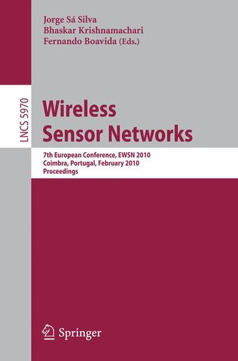 Wireless Sensor Networks: 7th European Conference, EWSN 2010, Coimbra, Portugal, February 17-19, 2010, Proceedings by Jorge Sá Silva