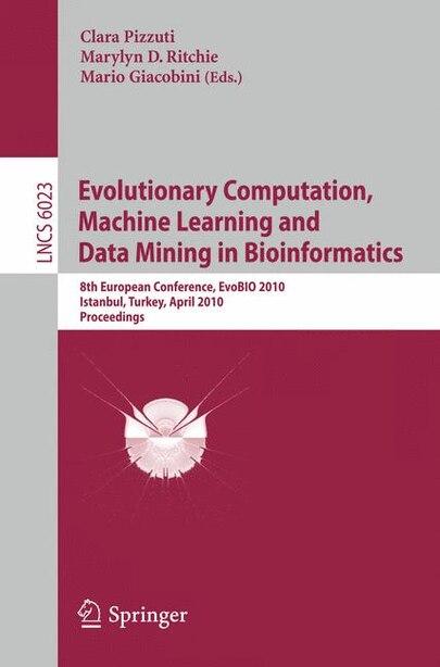 Evolutionary Computation, Machine Learning And Data Mining In Bioinformatics: 8th European Conference, Evobio 2010, Istanbul, Turkey, April 7-9, 2010, Proceedings by Clara Pizzuti