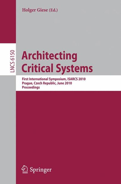 Architecting Critical Systems: First International Symposium, Prague, Czech Republic, June 23-25, 2010 by Holger Giese