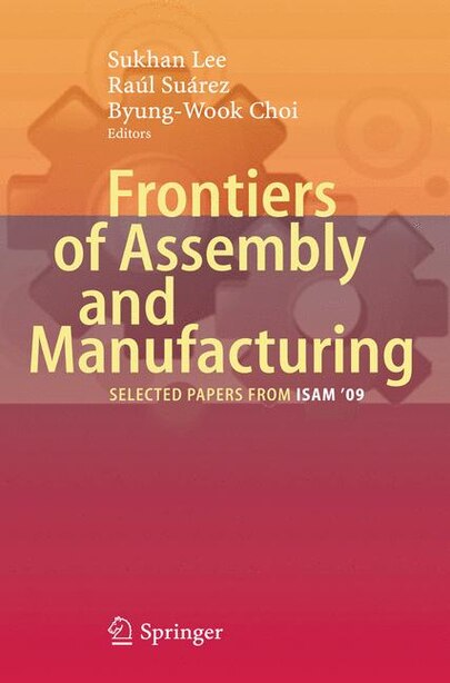 Frontiers of Assembly and Manufacturing: Selected papers from ISAM'09' by Sukhan Lee