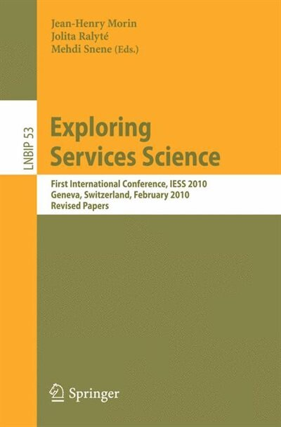 Exploring Services Science: First International Conference, IESS 2010, Geneva, Switzerland, February 17-19, 2010, Revised Papers by Jean-Henry Morin