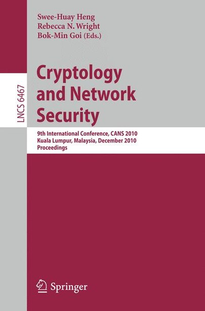 Cryptology and Network Security: 9th International Conference, CANS 2010, Kuala Lumpur, Malaysia, December 12-14, 2010, Proceedings by Swee-Huay Heng