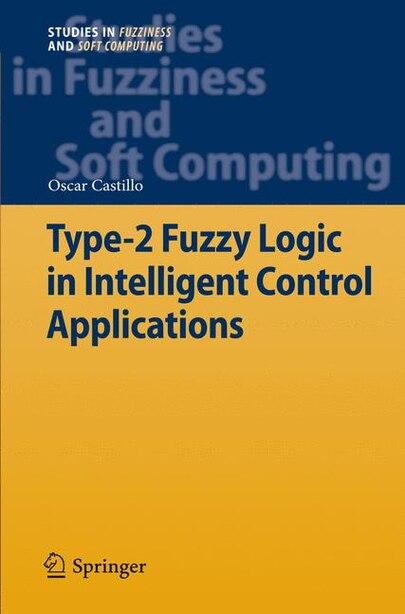 Type-2 Fuzzy Logic in Intelligent Control Applications by Oscar Castillo