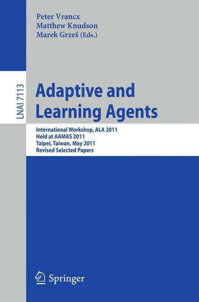 Adaptive and Learning Agents: AAMAS 2011 International Workshop, ALA 2011, Taipei, Taiwan, May 2, 2011, Revised Selected Papers by Peter Vrancx