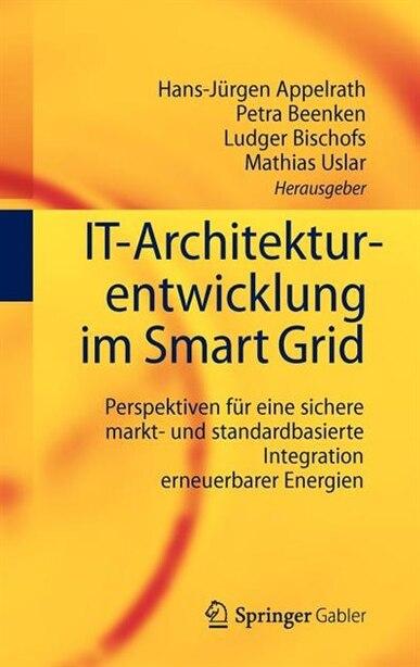 IT-Architekturentwicklung im Smart Grid: Perspektiven für eine sichere markt- und standardbasierte Integration erneuerbarer Energien by Hans-Jürgen Appelrath