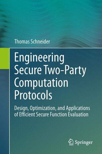 Engineering Secure Two-Party Computation Protocols: Design, Optimization, and Applications of Efficient Secure Function Evaluation by Thomas Schneider