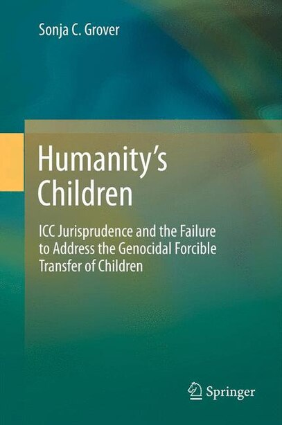 Humanity's Children: ICC Jurisprudence and The Failure to Address the Genocidal Forcible Transfer of Children by Sonja C. Grover