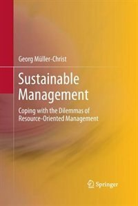 Sustainable Management: Coping with the Dilemmas of Resource-Oriented Management by Georg Müller-Christ