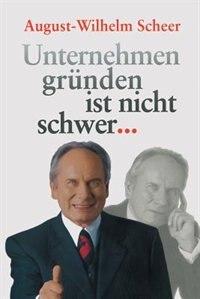 Unternehmen gründen ist nicht schwer ? by August-wilhelm Scheer