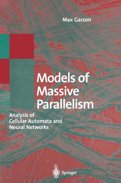 Models of Massive Parallelism: Analysis of Cellular Automata and Neural Networks by Max Garzon
