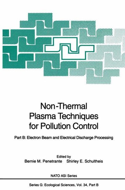 Non-Thermal Plasma Techniques for Pollution Control: Part B: Electron Beam and Electrical Discharge Processing by Bernie M. Penetrante