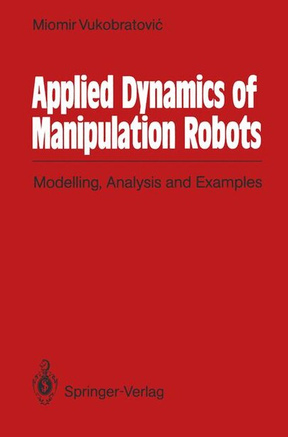 Applied Dynamics of Manipulation Robots: Modelling, Analysis and Examples by Miomir Vukobratovic