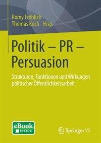 Politik - PR - Persuasion: Strukturen, Funktionen und Wirkungen politischer Öffentlichkeitsarbeit by Romy Fröhlich