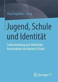 Jugend, Schule und Identität: Selbstwerdung und Identitätskonstruktion im Kontext Schule by Jörg Hagedorn