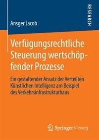 Verfügungsrechtliche Steuerung wertschöpfender Prozesse: Ein gestaltender Ansatz der Verteilten Künstlichen Intelligenz am Beispiel des Verkehrsinfrastruktu by Ansger Jacob