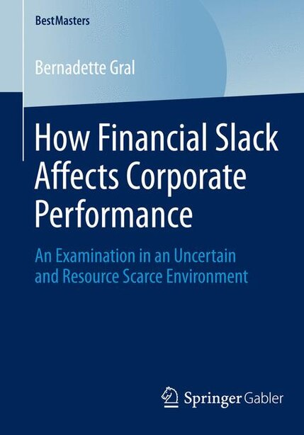 How Financial Slack Affects Corporate Performance: An Examination in an Uncertain and Resource Scarce Environment by Bernadette Gral