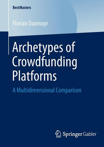 Archetypes of Crowdfunding Platforms: A Multidimensional Comparison by Florian Danmayr