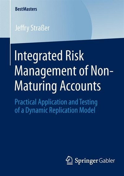 Integrated Risk Management of Non-Maturing Accounts: Practical Application And Testing Of A Dynamic Replication Model: Practical Application And Testing by Jeffry Stra