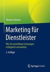Marketing für Dienstleister: Wie Sie unsichtbare Leistungen erfolgreich vermarkten by Thomas Scheuer