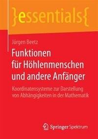 Funktionen Für Höhlenmenschen Und Andere Anfänger: Koordinatensysteme Zur Darstellung Von Abhängigkeiten In Der Mathematik by Jürgen Beetz