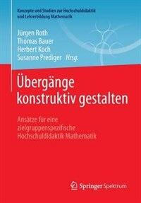 Übergänge konstruktiv gestalten: Ansätze für eine zielgruppenspezifische Hochschuldidaktik Mathematik by Jürgen Roth