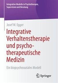 Integrative Verhaltenstherapie und psychotherapeutische Medizin: Ein biopsychosoziales Modell by Josef W. Egger