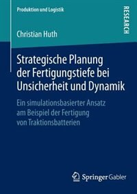 Strategische Planung der Fertigungstiefe bei Unsicherheit und Dynamik: Ein simulationsbasierter Ansatz am Beispiel der Fertigung von Traktionsbatterien by Christian Huth