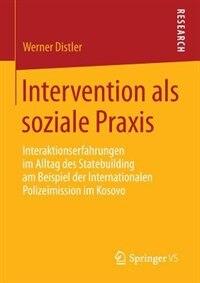 Intervention als soziale Praxis: Interaktionserfahrungen im Alltag des Statebuilding am Beispiel der Internationalen Polizeimission by Werner Distler