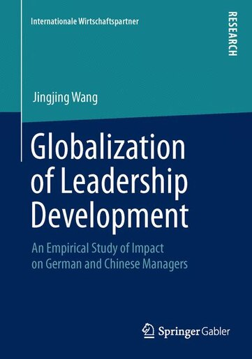 Globalization of Leadership Development: An Empirical Study of Impact on German and Chinese Managers by Jingjing Wang