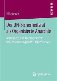 Der UN-Sicherheitsrat als Organisierte Anarchie: Kontingenz und Mehrdeutigkeit bei Entscheidungen des Sicherheitsrats by Nils Goede