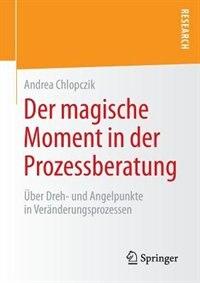 Der Magische Moment In Der Prozessberatung: Über Dreh- Und Angelpunkte In Veränderungsprozessen by Andrea Chlopczik