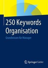 250 Keywords Organisation: Grundwissen Für Manager by Springer Fachmedien Wiesbaden