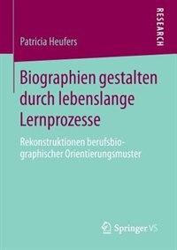 Biographien gestalten durch lebenslange Lernprozesse: Rekonstruktionen berufsbiographischer Orientierungsmuster by Patricia Heufers