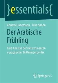 Der Arabische Frühling: Eine Analyse der Determinanten europäischer Mittelmeerpolitik by Annette Jünemann