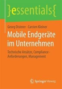 Mobile Endgeräte im Unternehmen: Technische Ansätze, Compliance-Anforderungen, Management by Georg Disterer