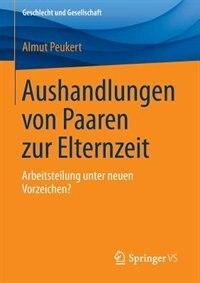 Aushandlungen von Paaren zur Elternzeit: Arbeitsteilung unter neuen Vorzeichen? by Almut Peukert