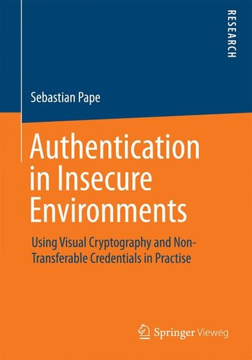 Authentication in Insecure Environments: Using Visual Cryptography and Non-Transferable Credentials in Practise by Sebastian Pape