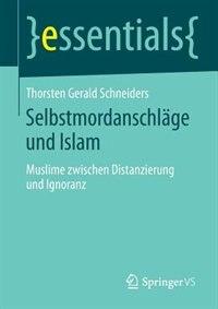 Selbstmordanschläge und Islam: Muslime zwischen Distanzierung und Ignoranz by Thorsten Gerald Schneiders