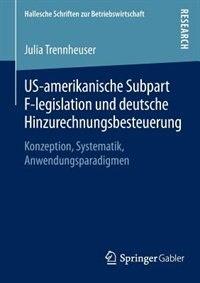 US-amerikanische Subpart F-legislation und deutsche Hinzurechnungsbesteuerung: Konzeption, Systematik, Anwendungsparadigmen by Julia Trennheuser