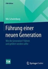 Führung Einer Neuen Generation: Wie Die Generation Y Führen Und Geführt Werden Sollte by Nils Schulenburg