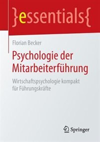 Psychologie der Mitarbeiterführung: Wirtschaftspsychologie kompakt für Führungskräfte by Florian Becker