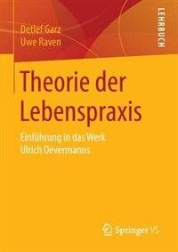 Theorie der Lebenspraxis: Einführung in das Werk Ulrich Oevermanns by Detlef Garz