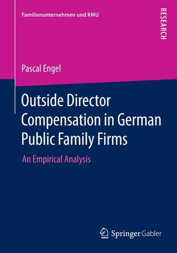 Outside Director Compensation in German Public Family Firms: An Empirical Analysis by PASCAL ENGEL