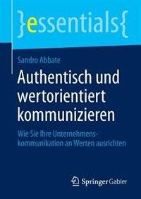 Authentisch und wertorientiert kommunizieren: Wie Sie Ihre Unternehmenskommunikation an Werten ausrichten by Sandro Abbate