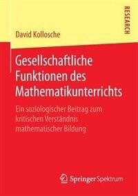 Gesellschaftliche Funktionen des Mathematikunterrichts: Ein soziologischer Beitrag zum kritischen Verständnis mathematischer Bildung by David Kollosche