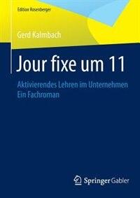 Jour fixe um 11: Aktivierendes Lehren im Unternehmen Ein Fachroman by Gerd Kalmbach