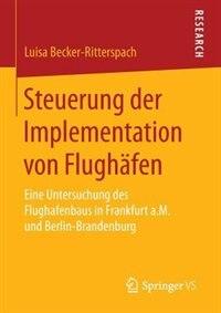 Steuerung Der Implementation Von Flughäfen: Eine Untersuchung Des Flughafenbaus In Frankfurt A.m. Und Berlin-brandenburg by Luisa Becker-ritterspach