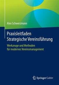 Praxisleitfaden Strategische Vereinsführung: Werkzeuge und Methoden für modernes Vereinsmanagement by Alex Schwerzmann