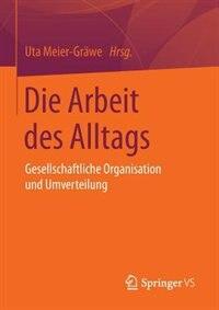 Die Arbeit des Alltags: Gesellschaftliche Organisation und Umverteilung by Uta Meier-Gräwe