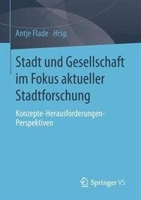 Stadt und Gesellschaft im Fokus aktueller Stadtforschung: Konzepte-Herausforderungen-Perspektiven by Antje Flade